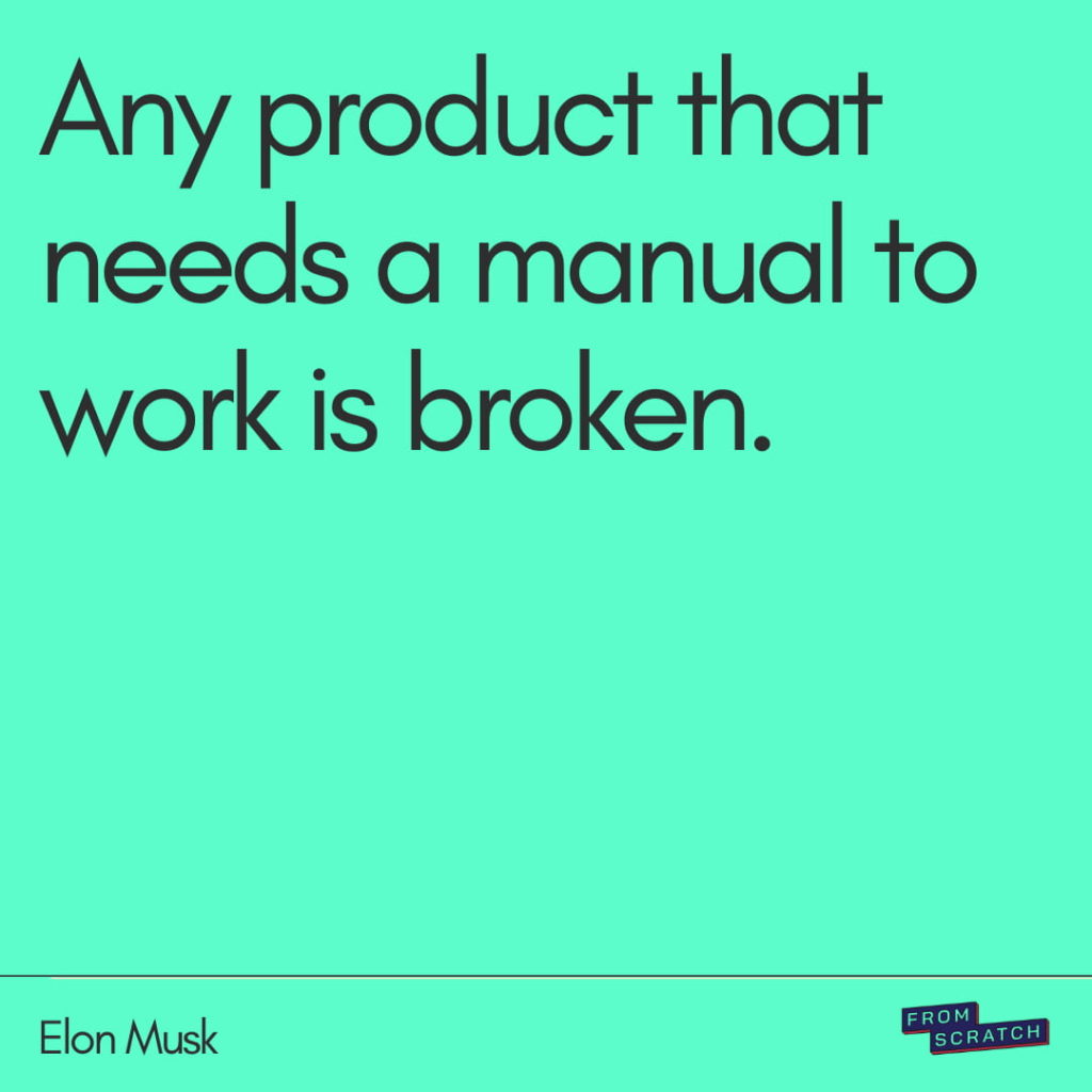 Quote by Elon Musk: Any product that needs a manual to work is broken.