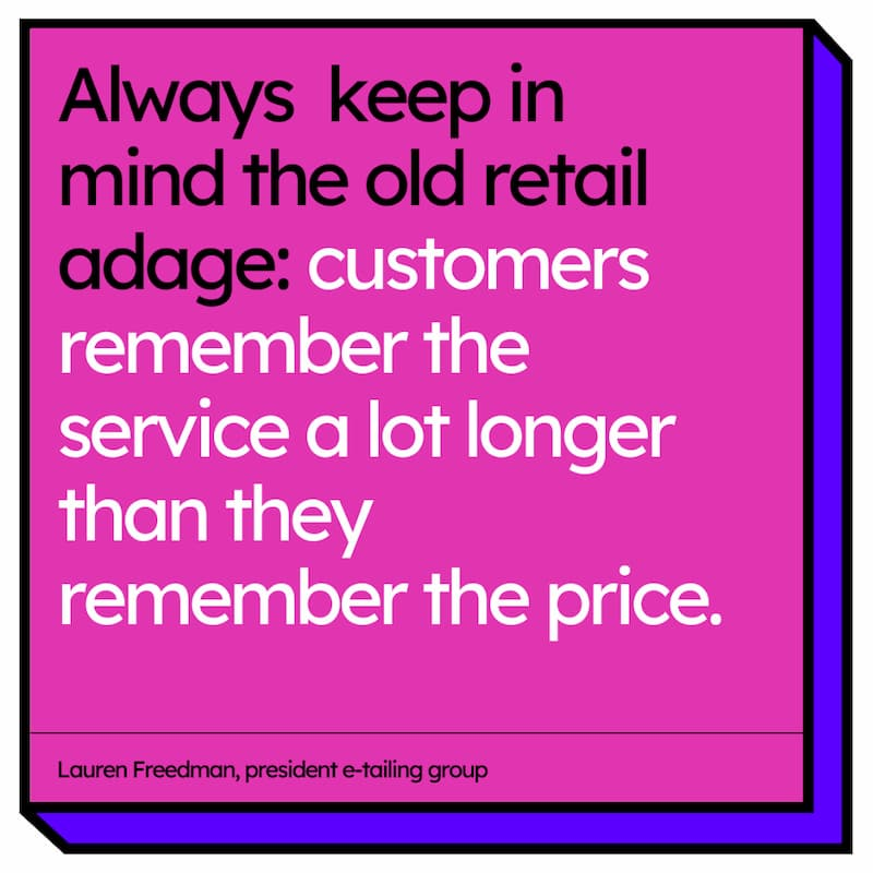 Quote by Lauren Freedman, president e-tailing group: Always keep in mind the old retail adage: customers remember the service a lot longer than they remember the price.