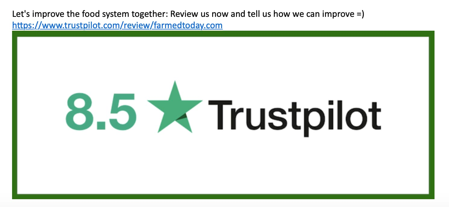 "Screenshot from an email. There's a big green frame with a green number 8.5 and a green star next to the word Trustpilot. Above the frame, there's a bit of copy saying ""Let's improve the food system together: Review us now and tell us how we can improve"" and a smiley emoticon."